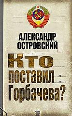Островский Александр Владимирович #Кто поставил Горбачева.epub